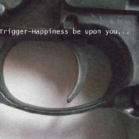The Trigger-Happiness be upon you......