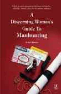 A Discerning Womans Guide To Manhunting by Bel Roberts